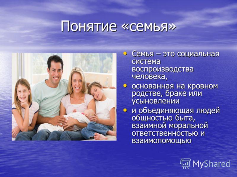 Понятие «семья» Семья – это социальная система воспроизводства человека, Семья – это социальная система воспроизводства человека, основанная на кровном родстве, браке или усыновлении основанная на кровном родстве, браке или усыновлении и объединяющая