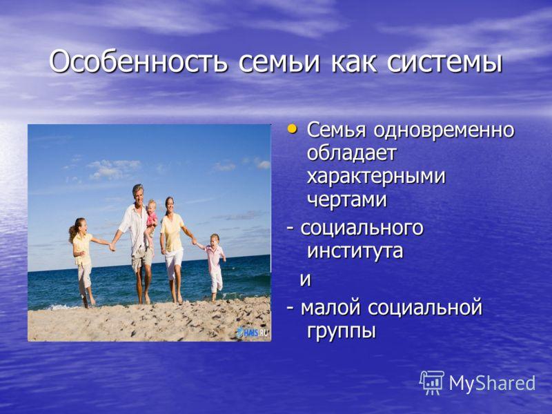 Особенность семьи как системы Семья одновременно обладает характерными чертами Семья одновременно обладает характерными чертами - социального института и - малой социальной группы