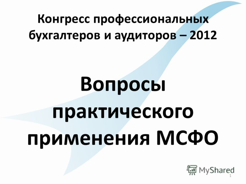Конгресс профессиональных бухгалтеров и аудиторов – 2012 Вопросы практического применения МСФО 1
