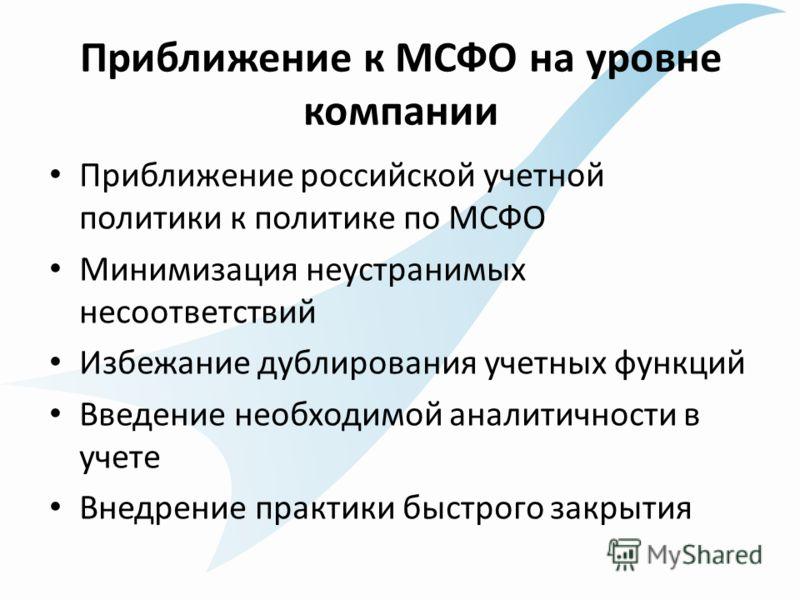 Приближение к МСФО на уровне компании Приближение российской учетной политики к политике по МСФО Минимизация неустранимых несоответствий Избежание дублирования учетных функций Введение необходимой аналитичности в учете Внедрение практики быстрого зак