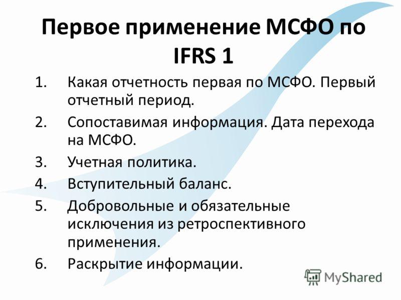 Первое применение МСФО по IFRS 1 1.Какая отчетность первая по МСФО. Первый отчетный период. 2.Сопоставимая информация. Дата перехода на МСФО. 3.Учетная политика. 4.Вступительный баланс. 5.Добровольные и обязательные исключения из ретроспективного при