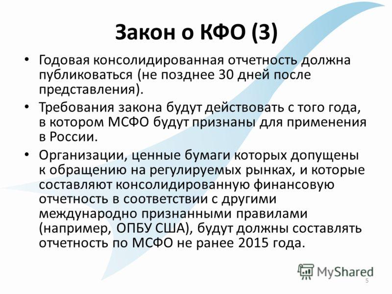 Закон о КФО (3) Годовая консолидированная отчетность должна публиковаться (не позднее 30 дней после представления). Требования закона будут действовать с того года, в котором МСФО будут признаны для применения в России. Организации, ценные бумаги кот