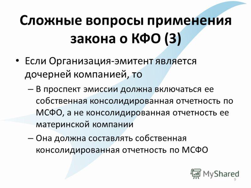 Сложные вопросы применения закона о КФО (3) Если Организация-эмитент является дочерней компанией, то – В проспект эмиссии должна включаться ее собственная консолидированная отчетность по МСФО, а не консолидированная отчетность ее материнской компании