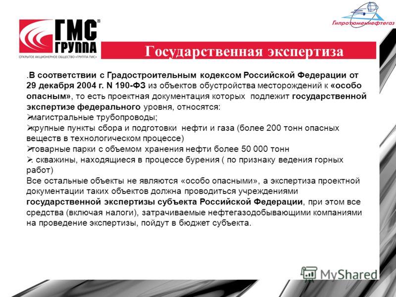 Государственная экспертиза.В соответствии с Градостроительным кодексом Российской Федерации от 29 декабря 2004 г. N 190-ФЗ из объектов обустройства месторождений к «особо опасным», то есть проектная документация которых подлежит государственной экспе