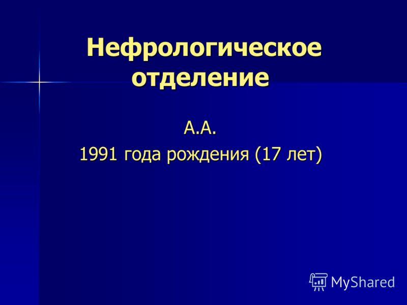 Нефрологическое отделение Нефрологическое отделение А.А. 1991 года рождения (17 лет)