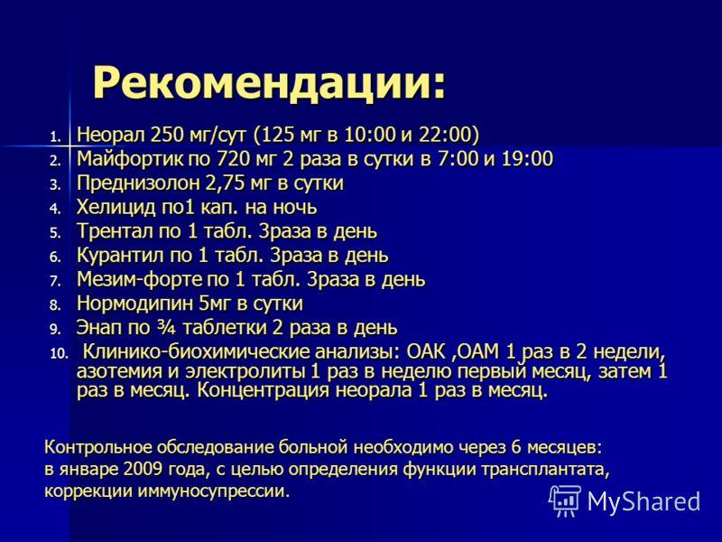 Рекомендации: 1. Неорал 250 мг/сут (125 мг в 10:00 и 22:00) 2. Майфортик по 720 мг 2 раза в сутки в 7:00 и 19:00 3. Преднизолон 2,75 мг в сутки 4. Хелицид по1 кап. на ночь 5. Трентал по 1 табл. 3раза в день 6. Курантил по 1 табл. 3раза в день 7. Мези