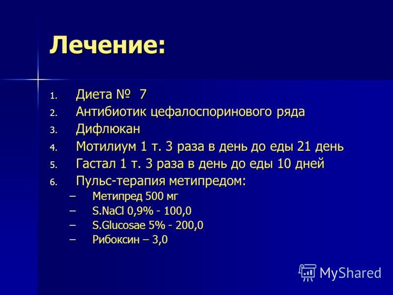 Лечение: 1. Диета 7 2. Антибиотик цефалоспоринового ряда 3. Дифлюкан 4. Мотилиум 1 т. 3 раза в день до еды 21 день 5. Гастал 1 т. 3 раза в день до еды 10 дней 6. Пульс-терапия метипредом: –Метипред 500 мг –S.NaCl 0,9% - 100,0 –S.Glucosae 5% - 200,0 –