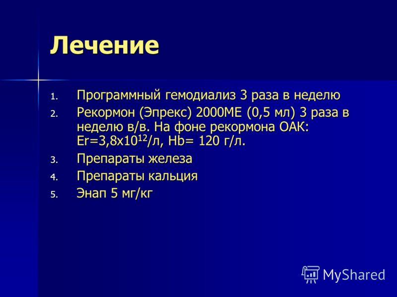 Лечение 1. Программный гемодиализ 3 раза в неделю 2. Рекормон (Эпрекс) 2000МЕ (0,5 мл) 3 раза в неделю в/в. На фоне рекормона ОАК: Er=3,8х10 12 /л, Hb= 120 г/л. 3. Препараты железа 4. Препараты кальция 5. Энап 5 мг/кг