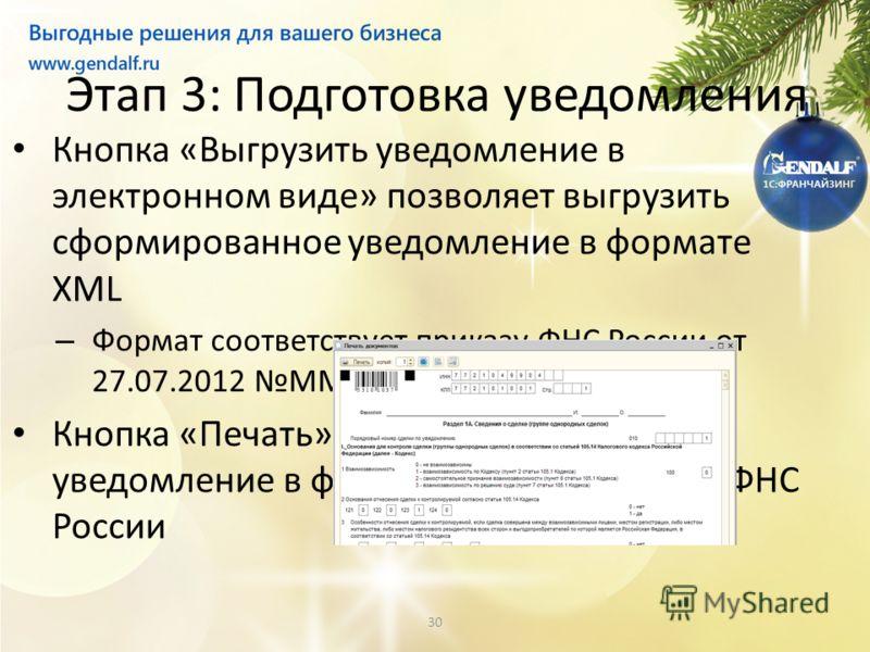 30 Этап 3: Подготовка уведомления Кнопка «Выгрузить уведомление в электронном виде» позволяет выгрузить сформированное уведомление в формате XML – Формат соответствует приказу ФНС России от 27.07.2012 ММВ-7-13/524 Кнопка «Печать» позволяет напечатать