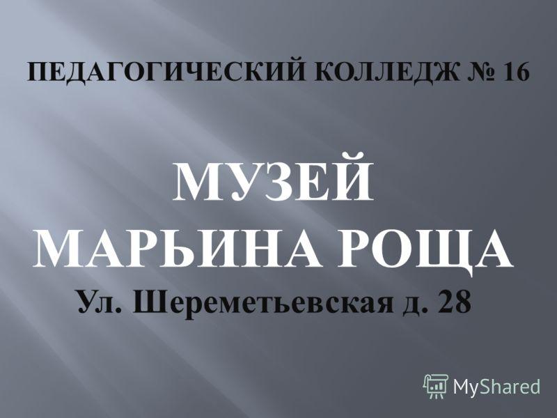 ПЕДАГОГИЧЕСКИЙ КОЛЛЕДЖ 16 МУЗЕЙ МАРЬИНА РОЩА Ул. Шереметьевская д. 28