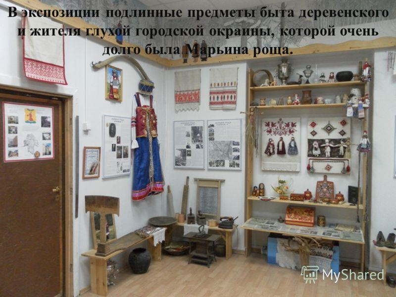 В экспозиции подлинные предметы быта деревенского и жителя глухой городской окраины, которой очень долго была Марьина роща.