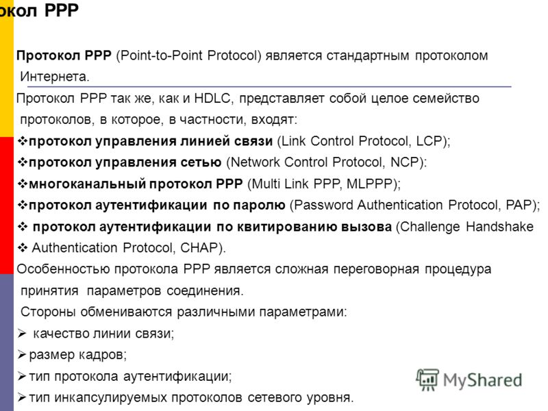 Протокол РРР Протокол РРР (Point-to-Point Protocol) является стандартным протоколом Интернета. Протокол РРР так же, как и HDLC, представляет собой целое семейство протоколов, в которое, в частности, входят: протокол управления линией связи (Link Cont