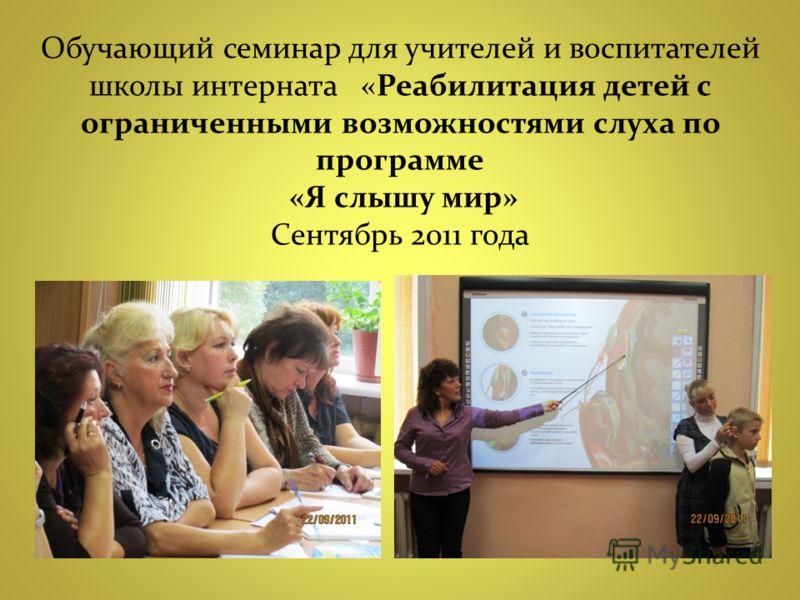 Обучающий семинар для учителей и воспитателей школы интерната «Реабилитация детей с ограниченными возможностями слуха по программе «Я слышу мир» Сентябрь 2011 года