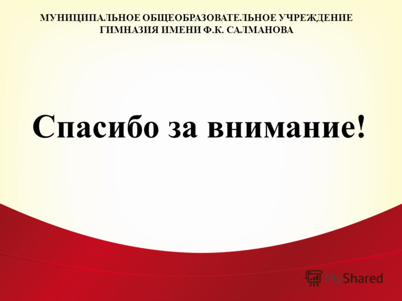 Спасибо за внимание! МУНИЦИПАЛЬНОЕ ОБЩЕОБРАЗОВАТЕЛЬНОЕ УЧРЕЖДЕНИЕ ГИМНАЗИЯ ИМЕНИ Ф.К. САЛМАНОВА