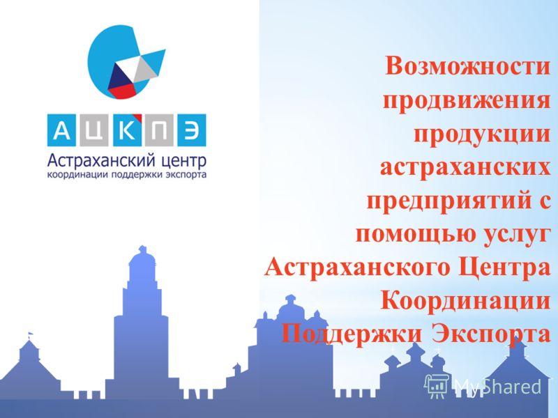 Возможности продвижения продукции астраханских предприятий с помощью услуг Астраханского Центра Координации Поддержки Экспорта