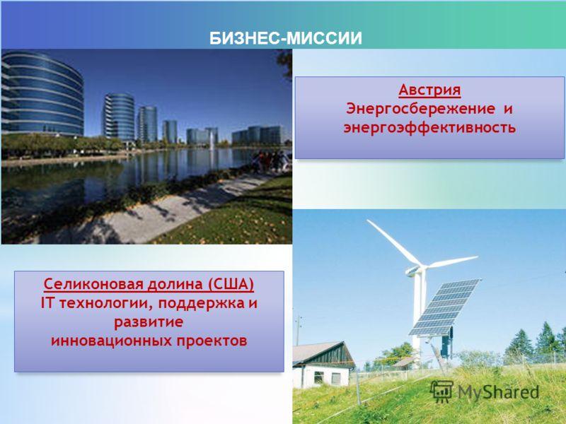 БИЗНЕС-МИССИИ Селиконовая долина (США) IT технологии, поддержка и развитие инновационных проектов Австрия Энергосбережение и энергоэффективность