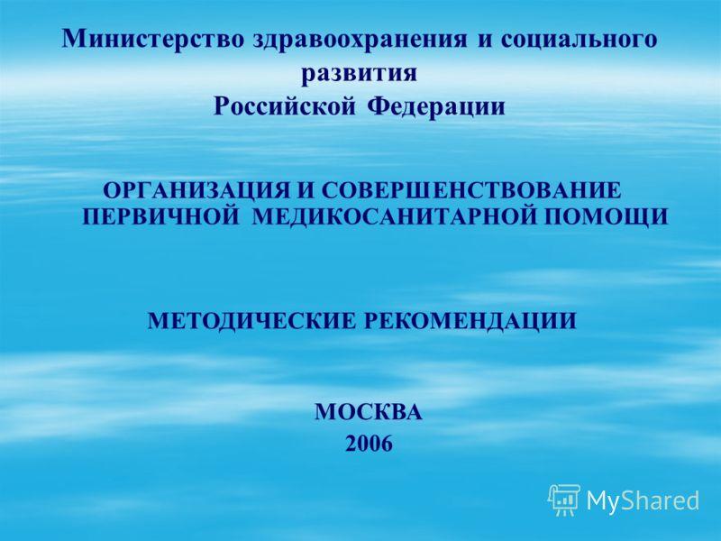 Министерство здравоохранения и социального развития Российской Федерации ОРГАНИЗАЦИЯ И СОВЕРШЕНСТВОВАНИЕ ПЕРВИЧНОЙ МЕДИКОСАНИТАРНОЙ ПОМОЩИ МЕТОДИЧЕСКИЕ РЕКОМЕНДАЦИИ МОСКВА 2006