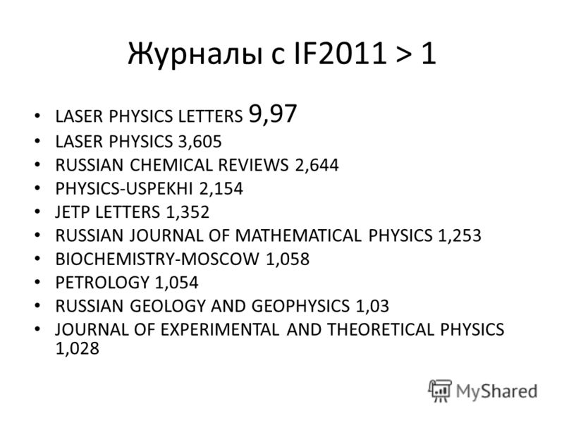 Журналы с IF2011 > 1 LASER PHYSICS LETTERS 9,97 LASER PHYSICS 3,605 RUSSIAN CHEMICAL REVIEWS 2,644 PHYSICS-USPEKHI 2,154 JETP LETTERS 1,352 RUSSIAN JOURNAL OF MATHEMATICAL PHYSICS 1,253 BIOCHEMISTRY-MOSCOW 1,058 PETROLOGY 1,054 RUSSIAN GEOLOGY AND GE