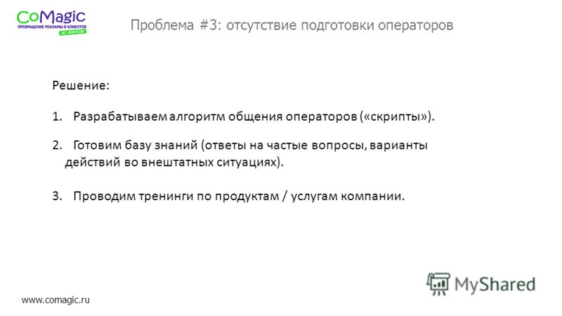 www.comagic.ru Проблема #3: отсутствие подготовки операторов 2.Готовим базу знаний (ответы на частые вопросы, варианты действий во внештатных ситуациях). 3.Проводим тренинги по продуктам / услугам компании. 1.Разрабатываем алгоритм общения операторов
