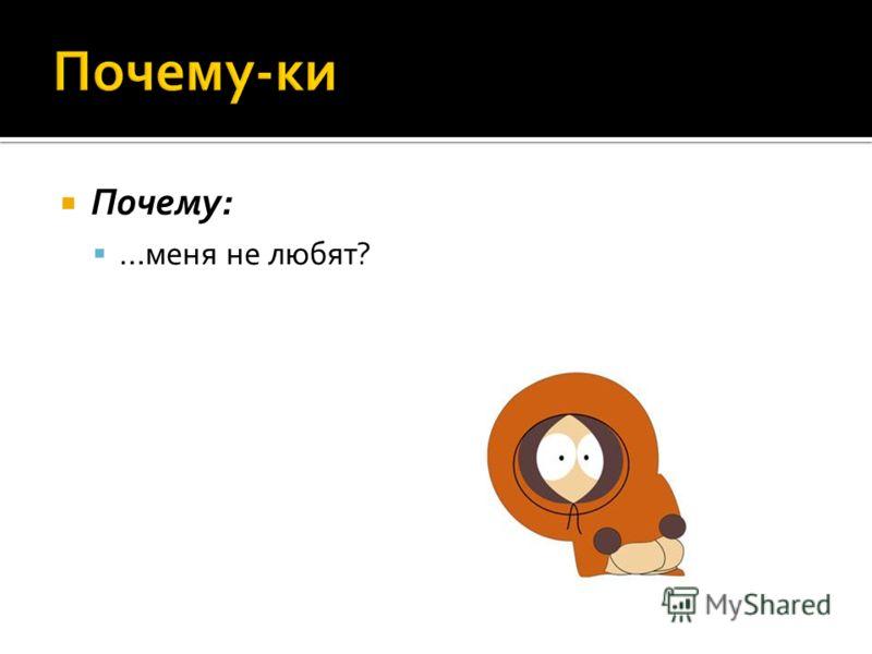 Почему: …меня не любят?