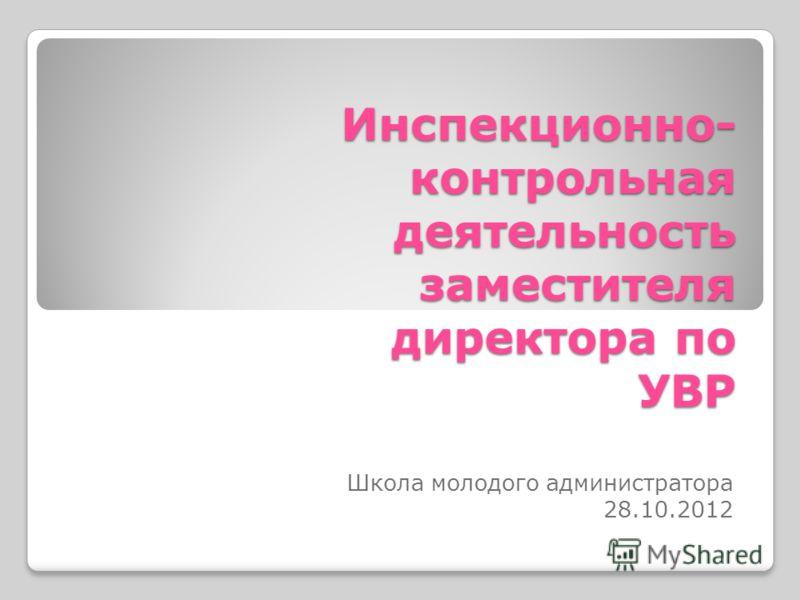 Инспекционно- контрольная деятельность заместителя директора по УВР Школа молодого администратора 28.10.2012
