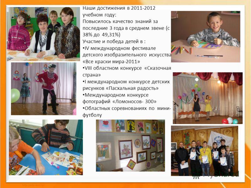 Наши достижения в 2011-2012 учебном году: Повысилось качество знаний за последние 3 года в среднем звене (с 38% до 49,31%) Участие и победа детей в : IV международном фестивале детского изобразительного искусства «Все краски мира-2011» VIII областном