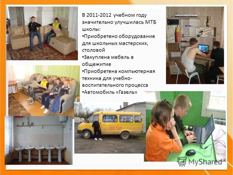 В 2011-2012 учебном году значительно улучшилась МТБ школы: Приобретено оборудование для школьных мастерских, столовой Закуплена мебель в общежитие Приобретена компьютерная техника для учебно- воспитательного процесса Автомобиль «Газель»