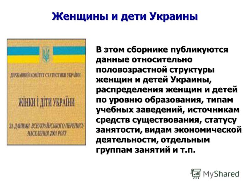 Женщины и дети Украины В этом сборнике публикуются данные относительно половозрастной структуры женщин и детей Украины, распределения женщин и детей по уровню образования, типам учебных заведений, источникам средств существования, статусу занятости,