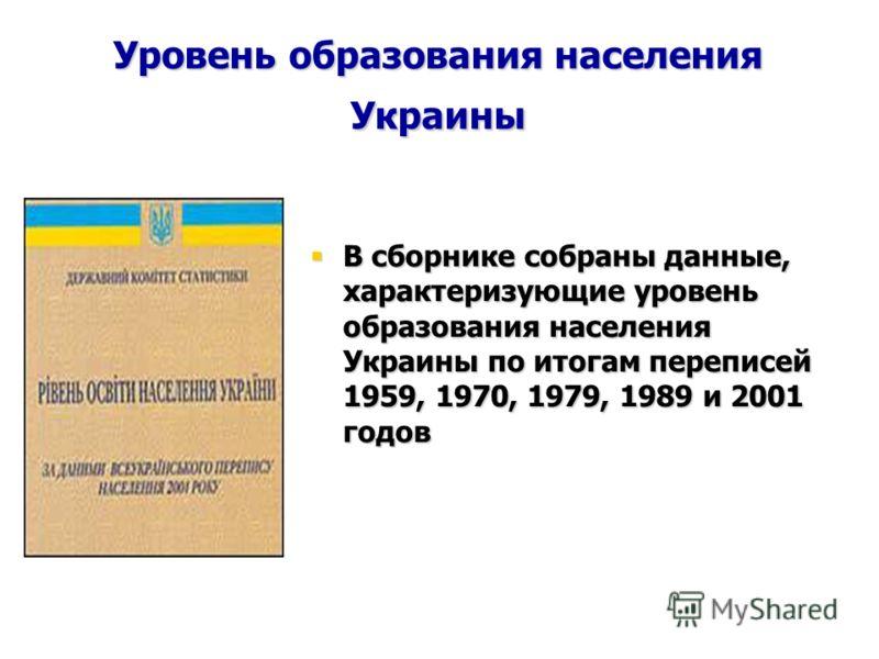 Уровень образования населения Украины В сборнике собраны данные, характеризующие уровень образования населения Украины по итогам переписей 1959, 1970, 1979, 1989 и 2001 годов В сборнике собраны данные, характеризующие уровень образования населения Ук