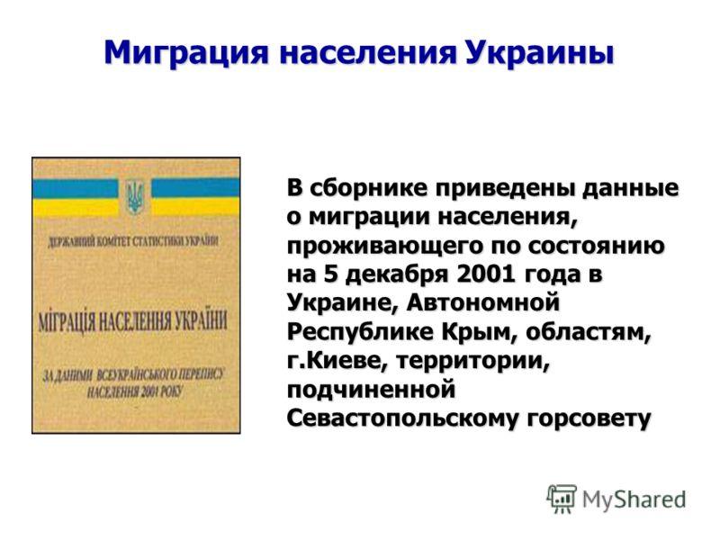 Миграция населения Украины В сборнике приведены данные о миграции населения, проживающего по состоянию на 5 декабря 2001 года в Украине, Автономной Республике Крым, областям, г.Киеве, территории, подчиненной Севастопольскому горсовету