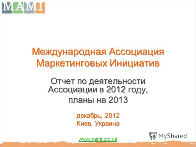 Международная Ассоциация Маркетинговых Инициатив Отчет по деятельности Ассоциации в 2012 году, планы на 2013 декабрь, 2012 Киев, Украина www.mami.org.ua