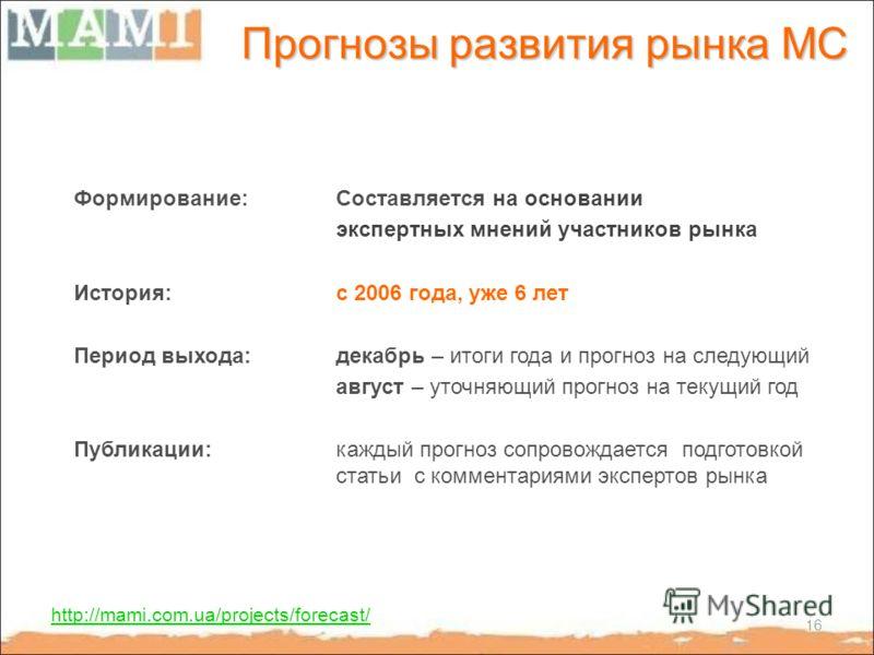 Прогнозы развития рынка МС http://mami.com.ua/projects/forecast/ Формирование:Составляется на основании экспертных мнений участников рынка История: с 2006 года, уже 6 лет Период выхода: декабрь – итоги года и прогноз на следующий август – уточняющий