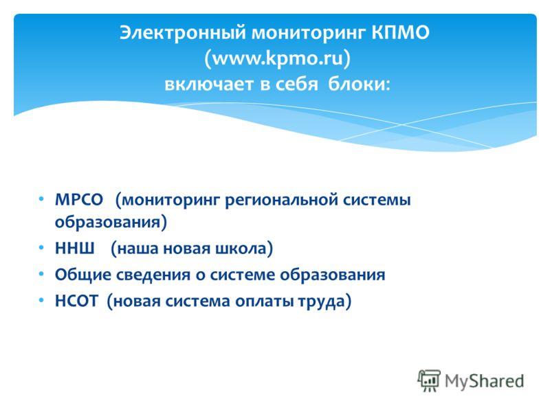 МРСО (мониторинг региональной системы образования) ННШ (наша новая школа) Общие сведения о системе образования НСОТ (новая система оплаты труда) Электронный мониторинг КПМО (www.kpmo.ru) включает в себя блоки: