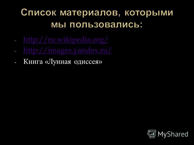 - http://ru.wikipedia.org/ http://ru.wikipedia.org/ - http://images.yandex.ru/ http://images.yandex.ru/ - Книга « Лунная одиссея »