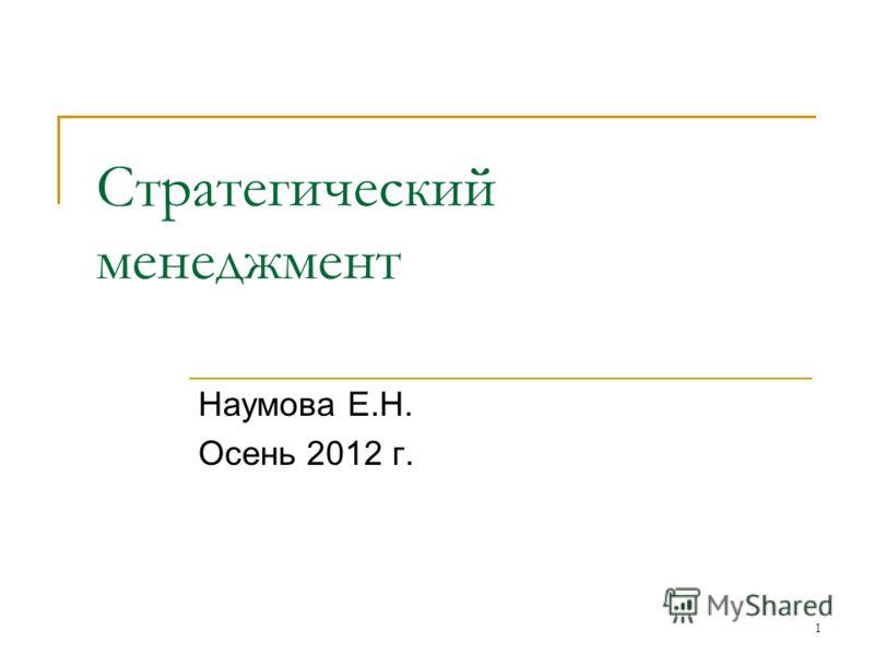 1 Стратегический менеджмент Наумова Е.Н. Осень 2012 г.