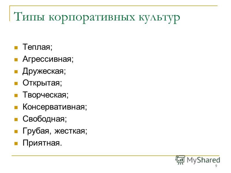 9 Типы корпоративных культур Теплая; Агрессивная; Дружеская; Открытая; Творческая; Консервативная; Свободная; Грубая, жесткая; Приятная.