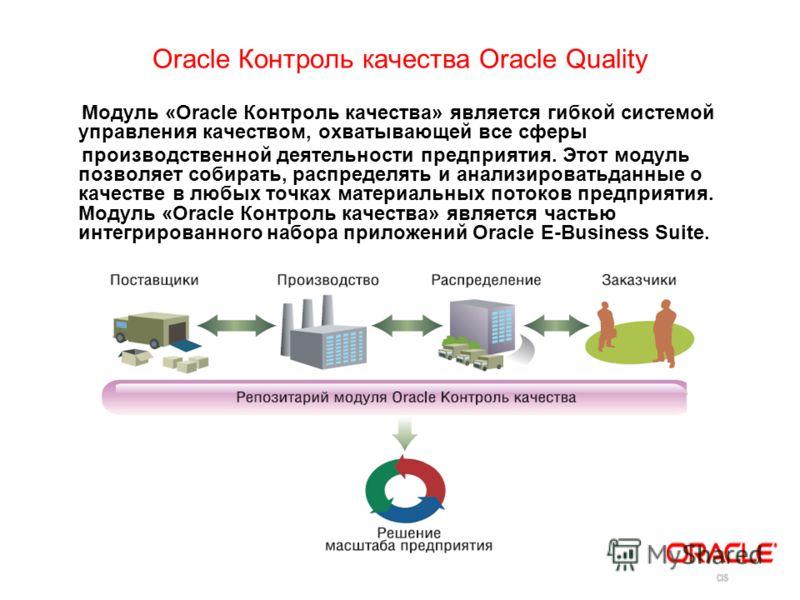 Oracle Контроль качества Oracle Quality Модуль «Oracle Контроль качества» является гибкой системой управления качеством, охватывающей все сферы производственной деятельности предприятия. Этот модуль позволяет собирать, распределять и анализироватьдан