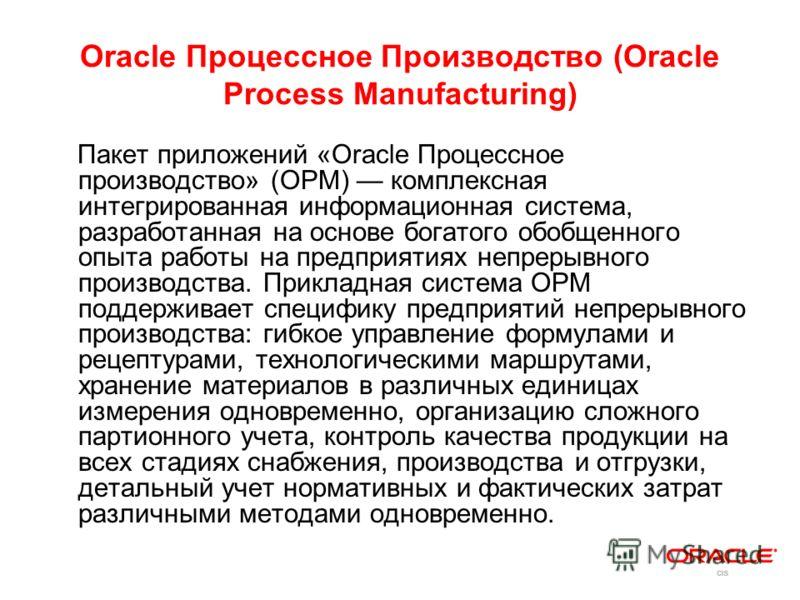 Oracle Процессное Производство (Oracle Process Manufacturing) Пакет приложений «Oracle Процессное производство» (OPM) комплексная интегрированная информационная система, разработанная на основе богатого обобщенного опыта работы на предприятиях непрер