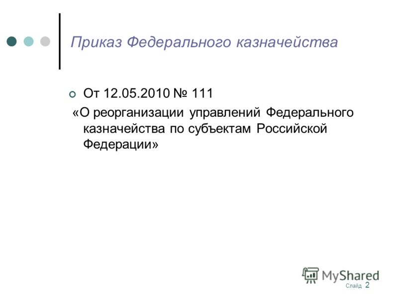 Слайд 2 Приказ Федерального казначейства От 12.05.2010 111 «О реорганизации управлений Федерального казначейства по субъектам Российской Федерации»