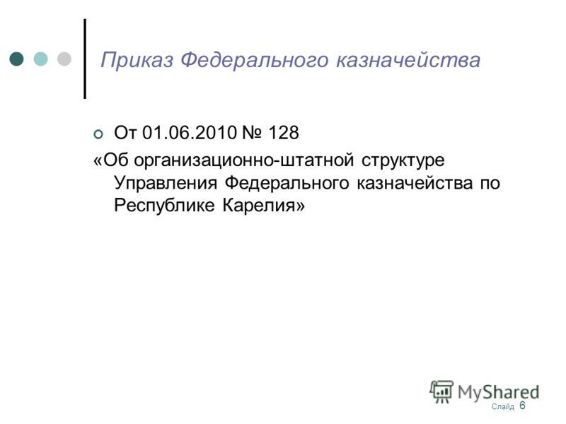 Слайд 6 Приказ Федерального казначейства От 01.06.2010 128 «Об организационно-штатной структуре Управления Федерального казначейства по Республике Карелия»