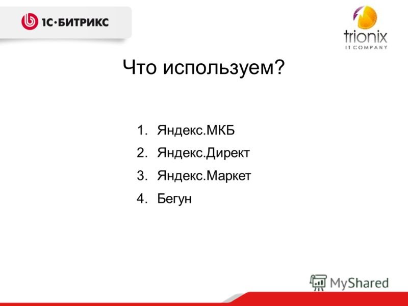Что используем? 1.Яндекс.МКБ 2.Яндекс.Директ 3.Яндекс.Маркет 4.Бегун