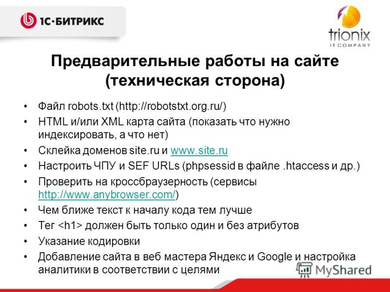 Предварительные работы на сайте (техническая сторона) Файл robots.txt (http://robotstxt.org.ru/) HTML и/или XML карта сайта (показать что нужно индексировать, а что нет) Склейка доменов site.ru и www.site.ruwww.site.ru Настроить ЧПУ и SEF URLs (phpse