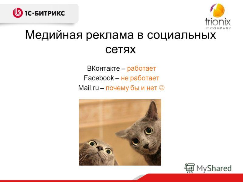 ВКонтакте – работает Facebook – не работает Mail.ru – почему бы и нет Медийная реклама в социальных сетях