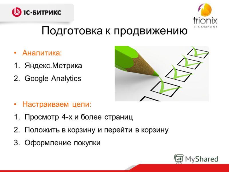 Подготовка к продвижению Аналитика: 1. Яндекс.Метрика 2. Google Analytics Настраиваем цели: 1. Просмотр 4-х и более страниц 2. Положить в корзину и перейти в корзину 3. Оформление покупки