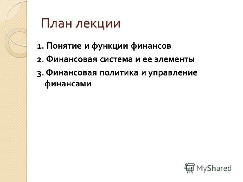 План лекции 1. Понятие и функции финансов 2. Финансовая система и ее элементы 3. Финансовая политика и управление финансами