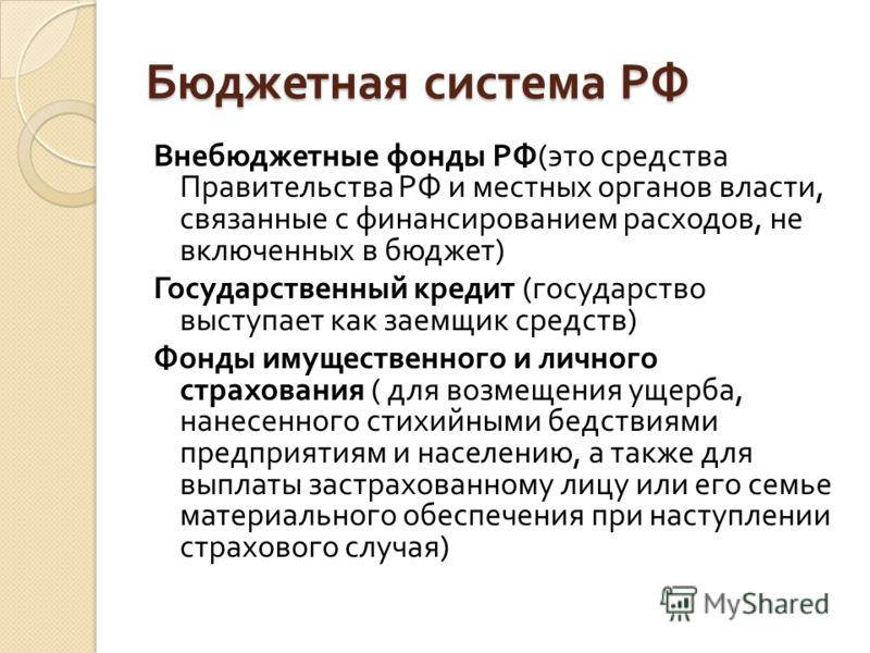 Бюджетная система РФ Внебюджетные фонды РФ ( это средства Правительства РФ и местных органов власти, связанные с финансированием расходов, не включенных в бюджет ) Государственный кредит ( государство выступает как заемщик средств ) Фонды имущественн