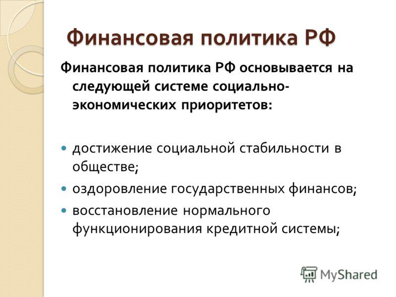Финансовая политика РФ Финансовая политика РФ основывается на следующей системе социально - экономических приоритетов : достижение социальной стабильности в обществе ; оздоровление государственных финансов ; восстановление нормального функционировани
