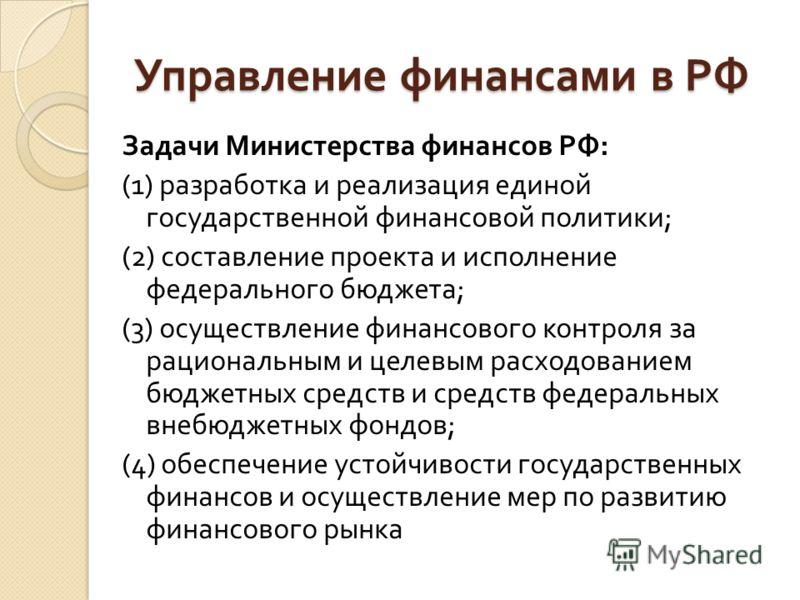 Управление финансами в РФ Задачи Министерства финансов РФ : (1) разработка и реализация единой государственной финансовой политики ; (2) составление проекта и исполнение федерального бюджета ; (3) осуществление финансового контроля за рациональным и