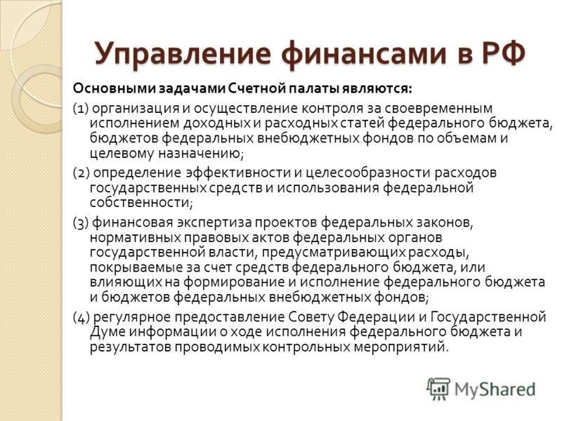 Управление финансами в РФ Основными задачами Счетной палаты являются : (1) организация и осуществление контроля за своевременным исполнением доходных и расходных статей федерального бюджета, бюджетов федеральных внебюджетных фондов по объемам и целев