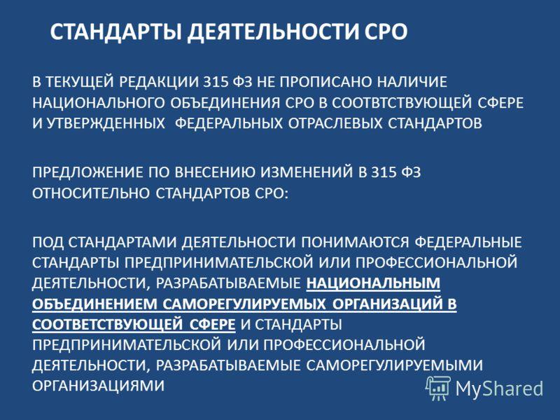 СТАНДАРТЫ ДЕЯТЕЛЬНОСТИ СРО В ТЕКУЩЕЙ РЕДАКЦИИ 315 ФЗ НЕ ПРОПИСАНО НАЛИЧИЕ НАЦИОНАЛЬНОГО ОБЪЕДИНЕНИЯ СРО В СООТВТСТВУЮЩЕЙ СФЕРЕ И УТВЕРЖДЕННЫХ ФЕДЕРАЛЬНЫХ ОТРАСЛЕВЫХ СТАНДАРТОВ ПРЕДЛОЖЕНИЕ ПО ВНЕСЕНИЮ ИЗМЕНЕНИЙ В 315 ФЗ ОТНОСИТЕЛЬНО СТАНДАРТОВ СРО: ПО